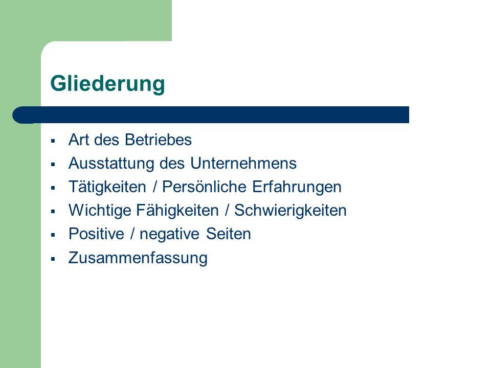 Gliederung Art des Betriebes Ausstattung des Unternehmens Tätigkeiten / Persönliche Erfahrungen Wichtige Fähigkeiten / Schwierigkeiten Positive / nega