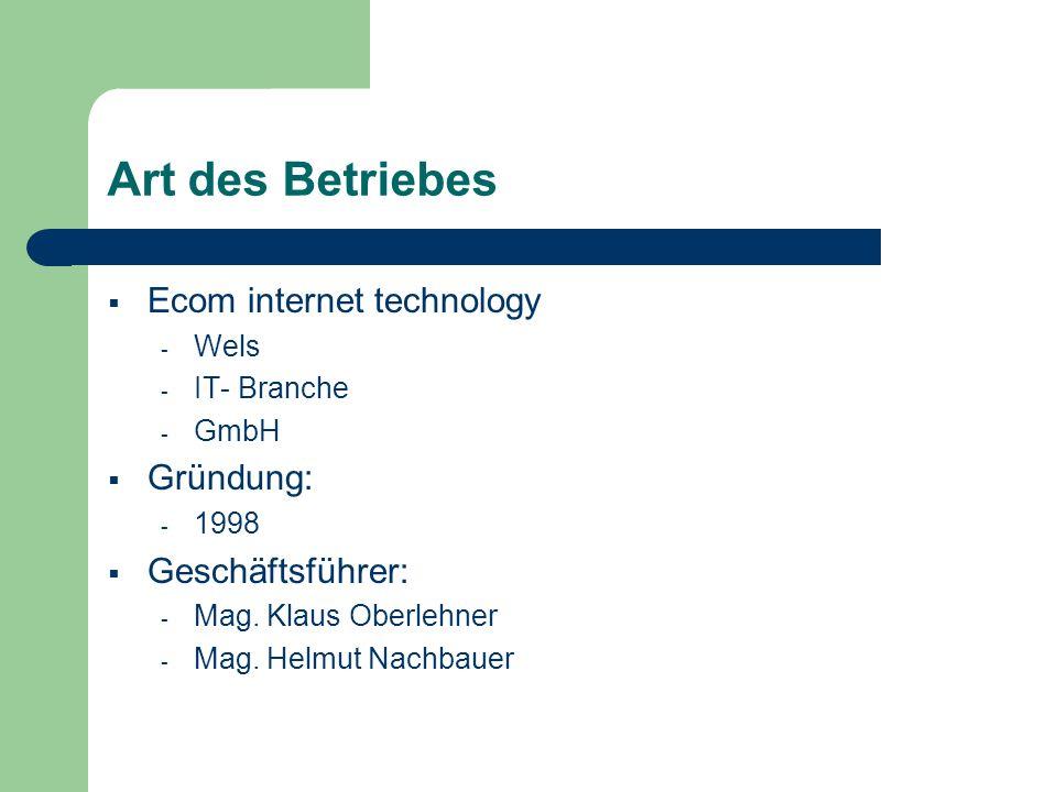 Art des Betriebes Ecom internet technology - Wels - IT- Branche - GmbH Gründung: - 1998 Geschäftsführer: - Mag. Klaus Oberlehner - Mag. Helmut Nachbau