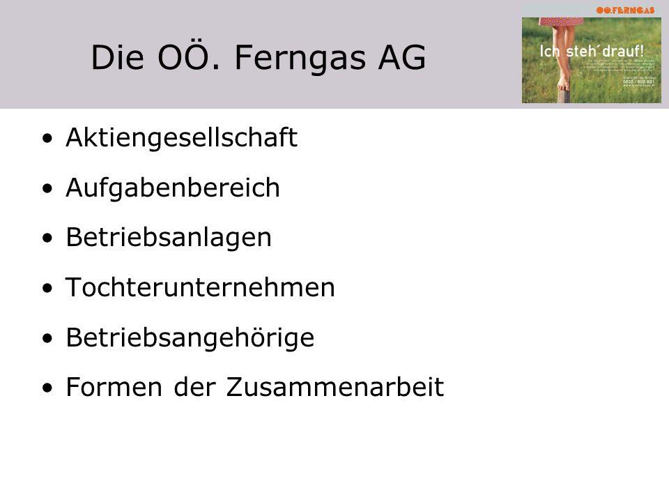Die OÖ. Ferngas AG Aktiengesellschaft Aufgabenbereich Betriebsanlagen Tochterunternehmen Betriebsangehörige Formen der Zusammenarbeit