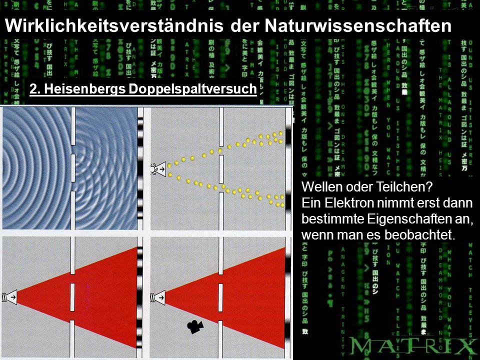 Wirklichkeitsverständnis der Naturwissenschaften 2. Heisenbergs Doppelspaltversuch Wellen oder Teilchen? Ein Elektron nimmt erst dann bestimmte Eigens