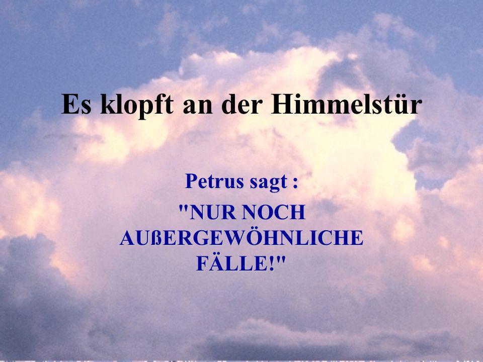 Es klopft an der Himmelstür Petrus sagt : NUR NOCH AUßERGEWÖHNLICHE FÄLLE!
