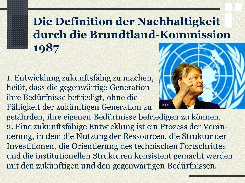 Die Definition der Nachhaltigkeit durch die Brundtland-Kommission 1987 1. Entwicklung zukunftsfähig zu machen, heißt, dass die gegenwärtige Generation