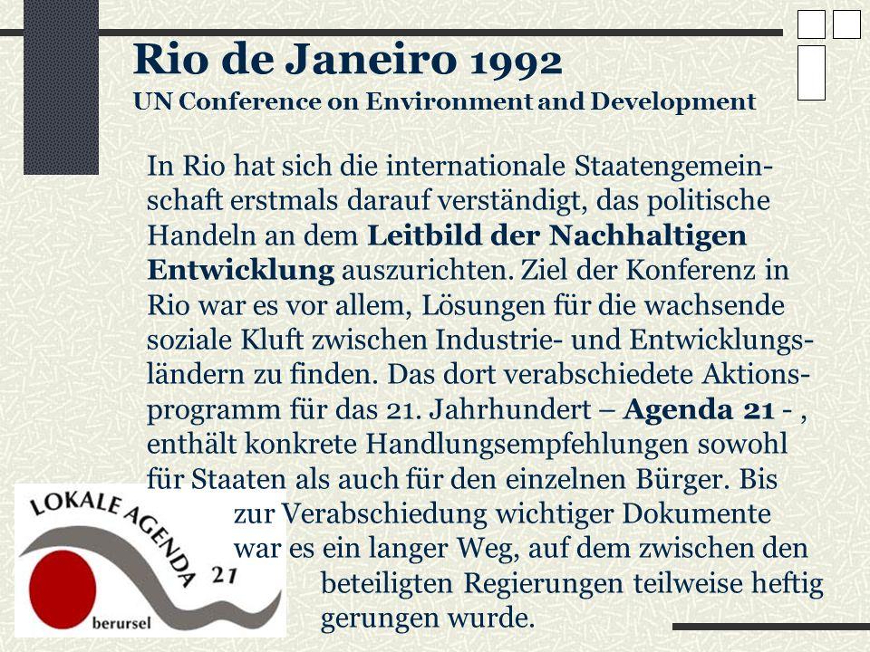 Rio de Janeiro 1992 UN Conference on Environment and Development In Rio hat sich die internationale Staatengemein- schaft erstmals darauf verständigt,