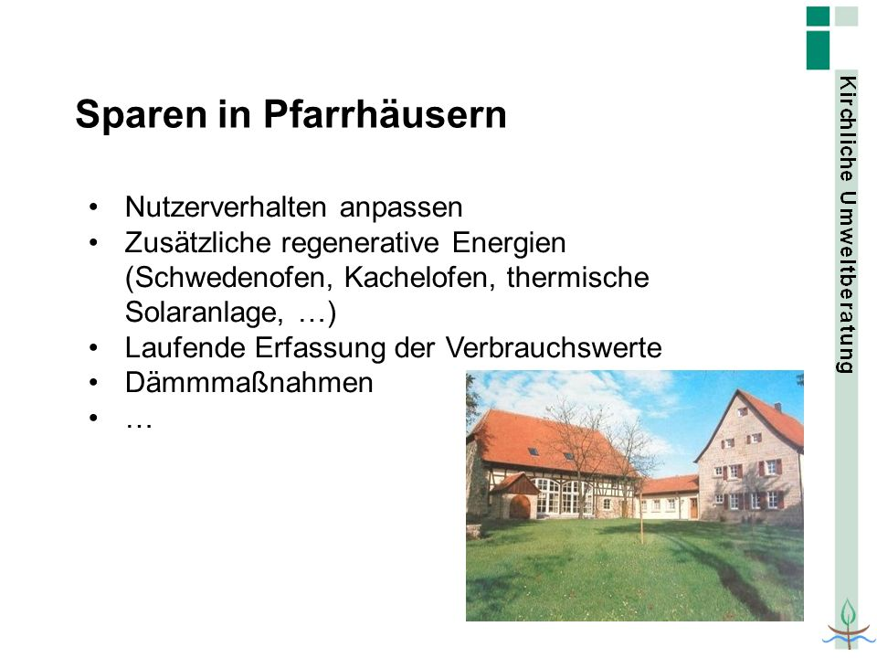 Sparen in Pfarrhäusern Nutzerverhalten anpassen Zusätzliche regenerative Energien (Schwedenofen, Kachelofen, thermische Solaranlage, …) Laufende Erfas