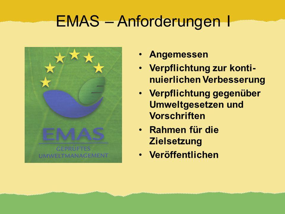 EMAS – Anforderungen I Angemessen Verpflichtung zur konti- nuierlichen Verbesserung Verpflichtung gegenüber Umweltgesetzen und Vorschriften Rahmen für