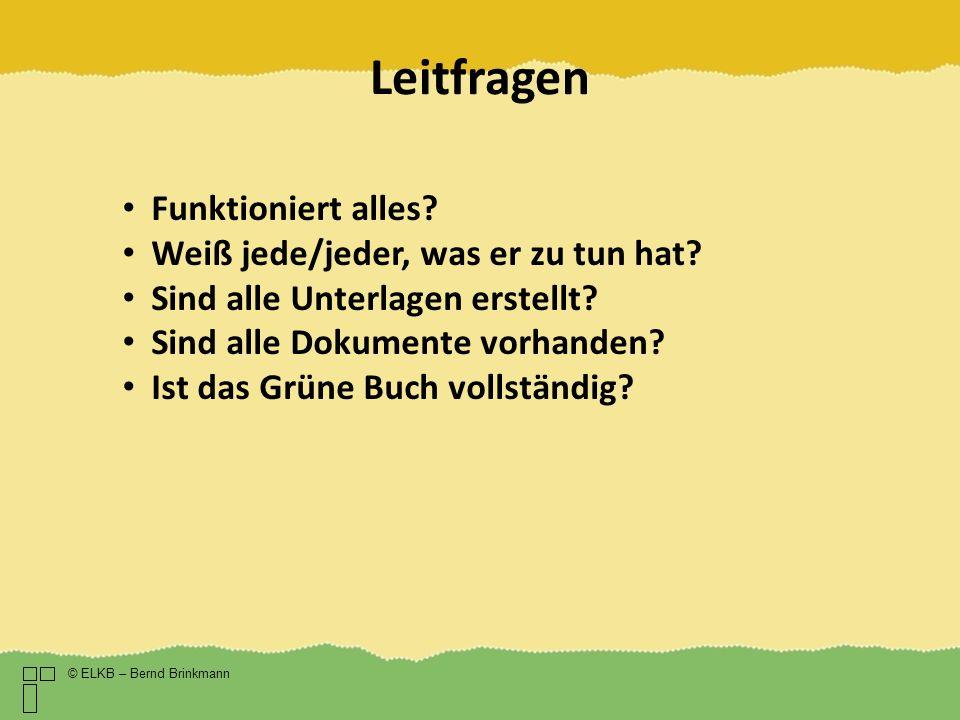 Leitfragen © ELKB – Bernd Brinkmann Funktioniert alles? Weiß jede/jeder, was er zu tun hat? Sind alle Unterlagen erstellt? Sind alle Dokumente vorhand