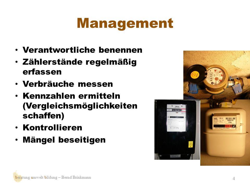Management 4 Verantwortliche benennen Zählerstände regelmäßig erfassen Verbräuche messen Kennzahlen ermitteln (Vergleichsmöglichkeiten schaffen) Kontr