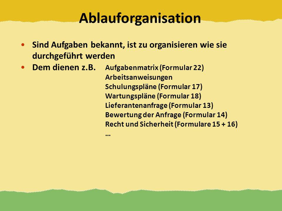 Ablauforganisation Sind Aufgaben bekannt, ist zu organisieren wie sie durchgeführt werden Dem dienen z.B. Aufgabenmatrix (Formular 22) Arbeitsanweisun