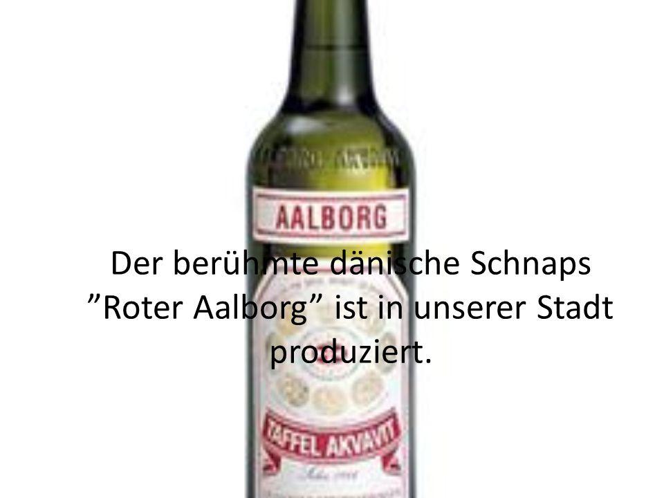 Der berühmte dänische Schnaps Roter Aalborg ist in unserer Stadt produziert.