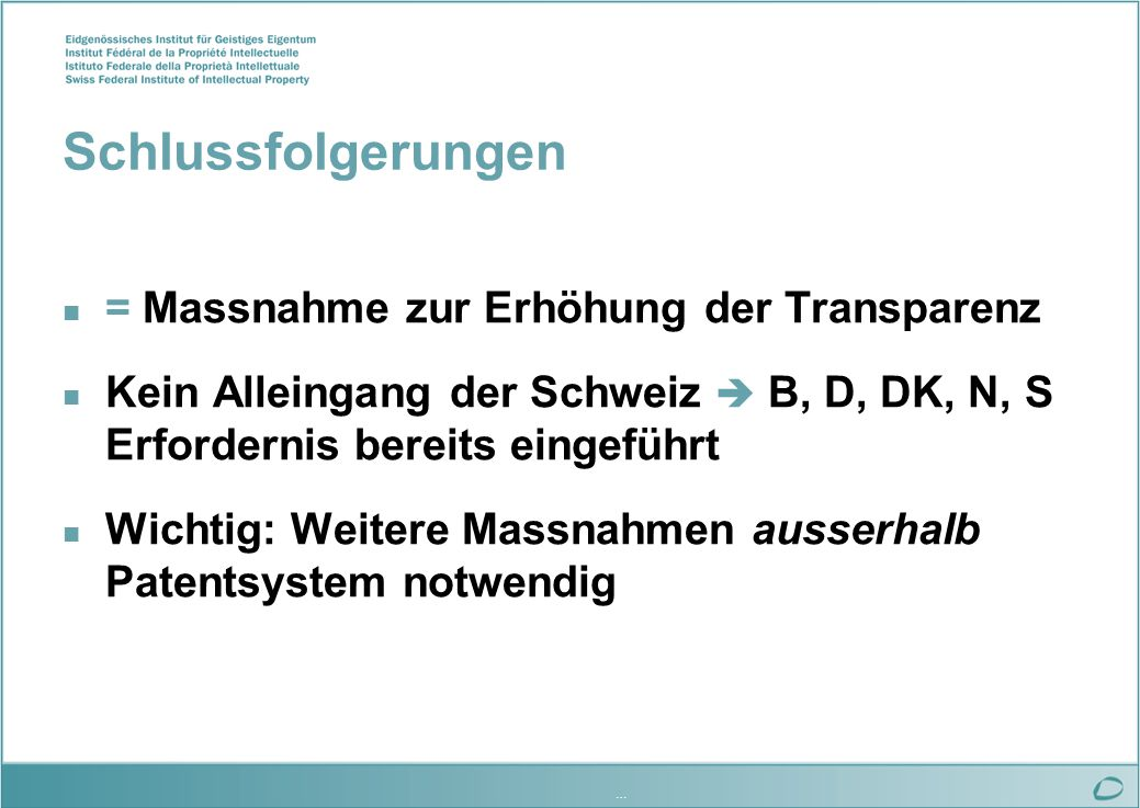 … Schlussfolgerungen n = Massnahme zur Erhöhung der Transparenz n Kein Alleingang der Schweiz B, D, DK, N, S Erfordernis bereits eingeführt n Wichtig: Weitere Massnahmen ausserhalb Patentsystem notwendig