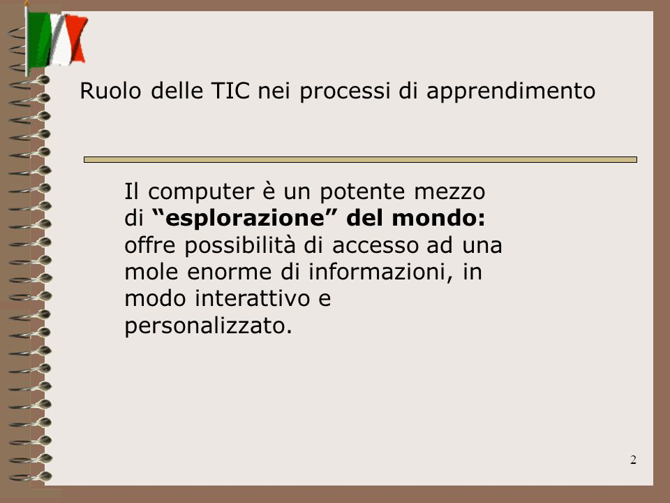 2 Ruolo delle TIC nei processi di apprendimento Il computer è un potente mezzo di esplorazione del mondo: offre possibilità di accesso ad una mole enorme di informazioni, in modo interattivo e personalizzato.
