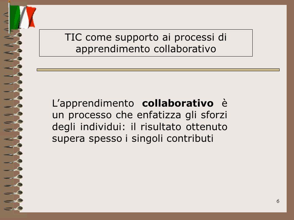 6 TIC come supporto ai processi di apprendimento collaborativo Lapprendimento collaborativo è un processo che enfatizza gli sforzi degli individui: il risultato ottenuto supera spesso i singoli contributi