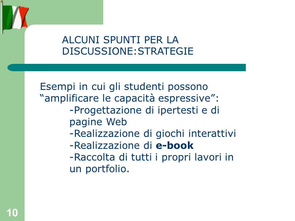 10 Esempi in cui gli studenti possono amplificare le capacità espressive: -Progettazione di ipertesti e di pagine Web -Realizzazione di giochi interattivi -Realizzazione di e-book -Raccolta di tutti i propri lavori in un portfolio.