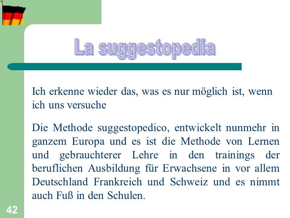 42 Ich erkenne wieder das, was es nur möglich ist, wenn ich uns versuche Die Methode suggestopedico, entwickelt nunmehr in ganzem Europa und es ist die Methode von Lernen und gebrauchterer Lehre in den trainings der beruflichen Ausbildung für Erwachsene in vor allem Deutschland Frankreich und Schweiz und es nimmt auch Fuß in den Schulen.