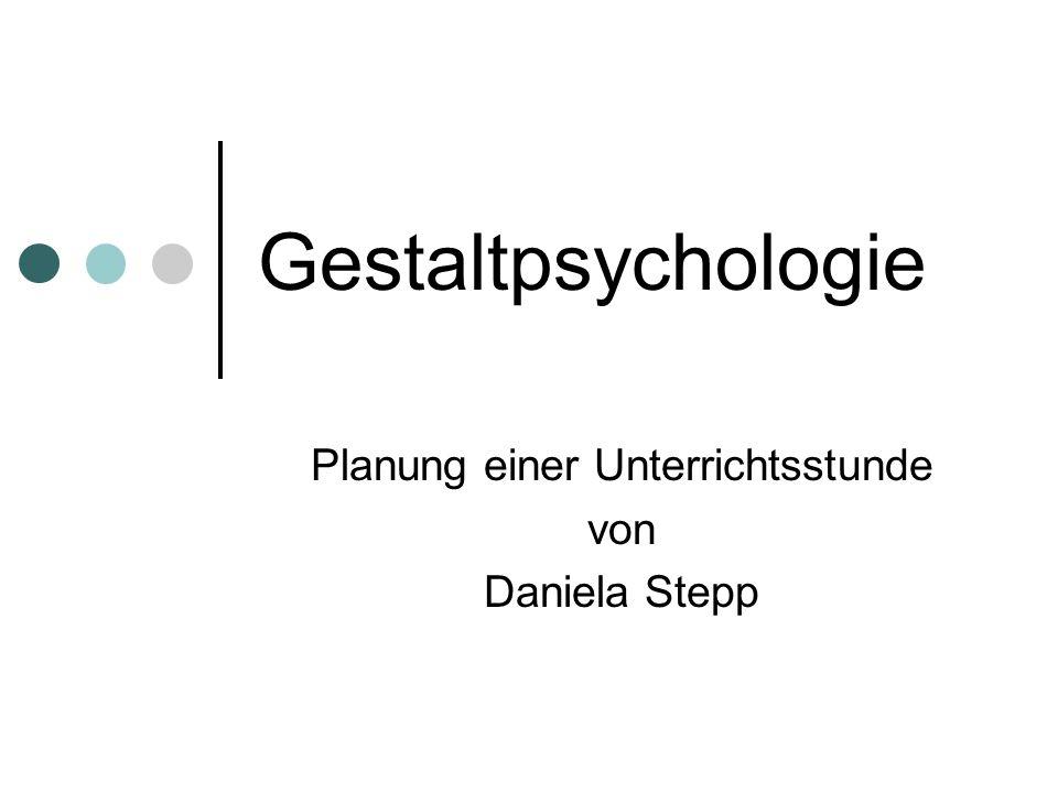 Gestaltpsychologie Planung einer Unterrichtsstunde von Daniela Stepp
