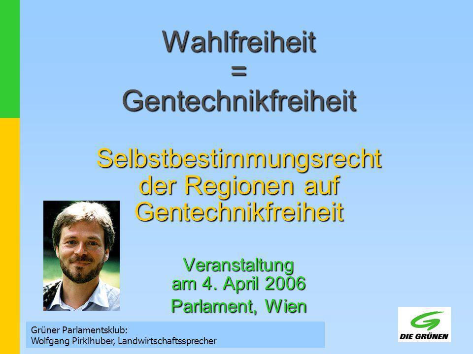 Wahlfreiheit = Gentechnikfreiheit Selbstbestimmungsrecht der Regionen auf Gentechnikfreiheit Veranstaltung am 4. April 2006 Parlament, Wien Grüner Par