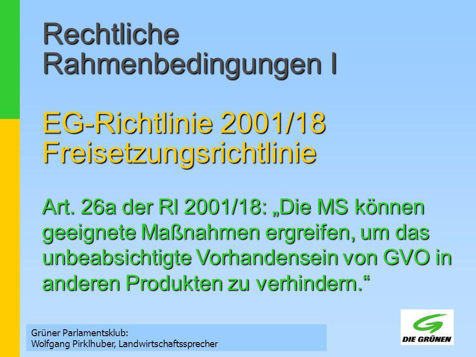Rechtliche Rahmenbedingungen II VO (EG) 1829/2003 VO (EG) 1830/2003 Grüner Parlamentsklub: Wolfgang Pirklhuber, Landwirtschaftssprecher Regeln die Zulassung, Kennzeichnung und Rückverfolgbarkeit von Lebens- und Futtermitteln