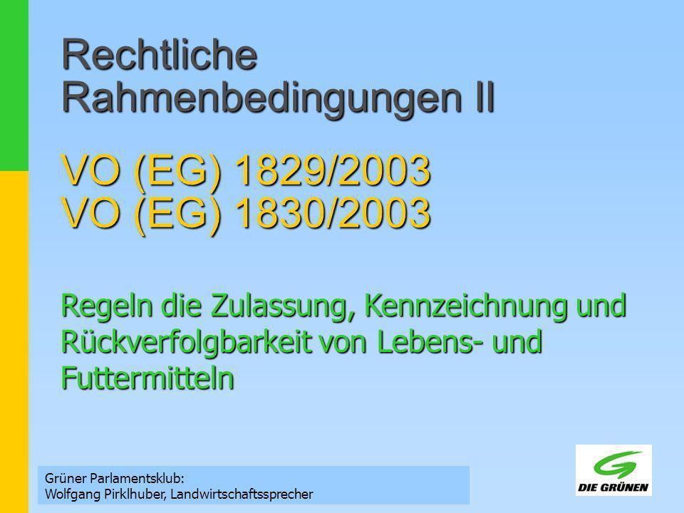 Rechtliche Rahmenbedingungen II VO (EG) 1829/2003 VO (EG) 1830/2003 Grüner Parlamentsklub: Wolfgang Pirklhuber, Landwirtschaftssprecher Regeln die Zul