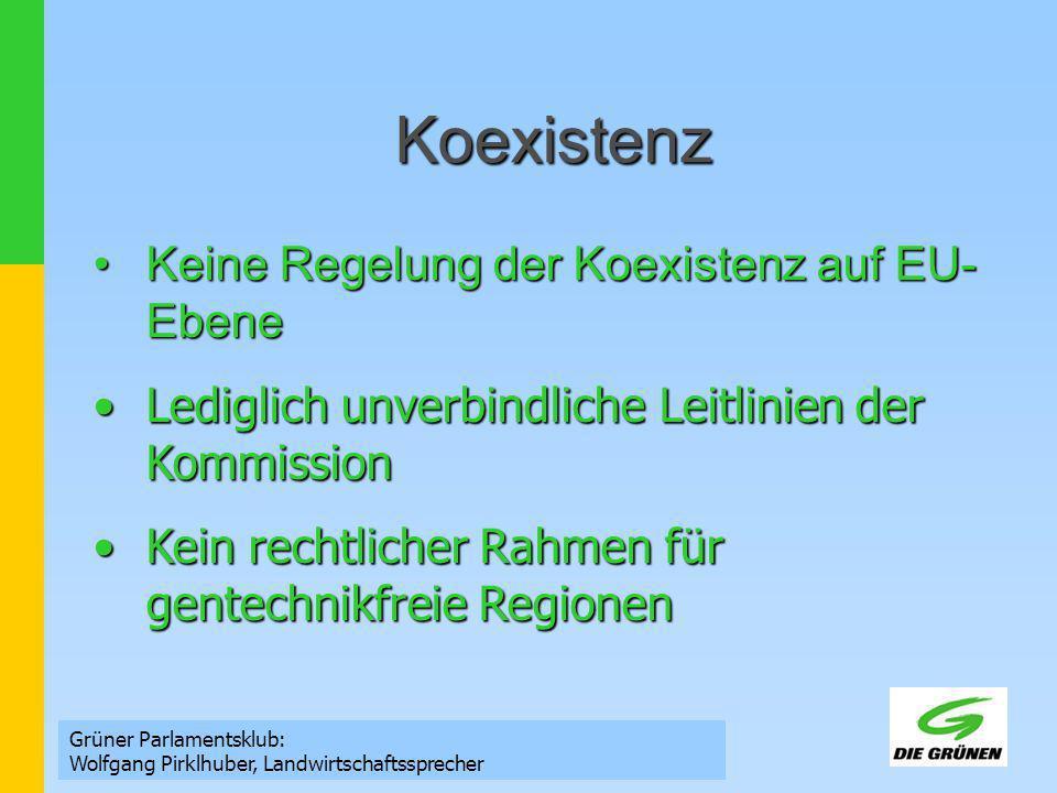 Koexistenz Grüner Parlamentsklub: Wolfgang Pirklhuber, Landwirtschaftssprecher Keine Regelung der Koexistenz auf EU- EbeneKeine Regelung der Koexistenz auf EU- Ebene Lediglich unverbindliche Leitlinien der KommissionLediglich unverbindliche Leitlinien der Kommission Kein rechtlicher Rahmen für gentechnikfreie RegionenKein rechtlicher Rahmen für gentechnikfreie Regionen