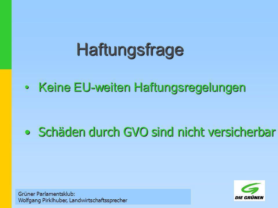 Haftungsfrage Grüner Parlamentsklub: Wolfgang Pirklhuber, Landwirtschaftssprecher Keine EU-weiten HaftungsregelungenKeine EU-weiten Haftungsregelungen Schäden durch GVO sind nicht versicherbarSchäden durch GVO sind nicht versicherbar