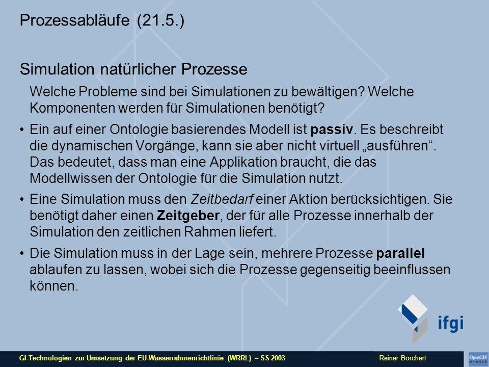 GI-Technologien zur Umsetzung der EU-Wasserrahmenrichtlinie (WRRL) – SS 2003 Reiner Borchert Prozessabläufe (21.5.) Simulation natürlicher Prozesse Welche Probleme sind bei Simulationen zu bewältigen.