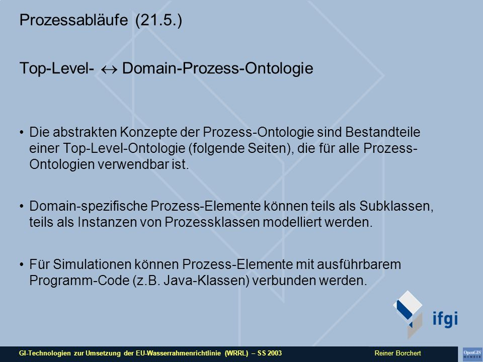 GI-Technologien zur Umsetzung der EU-Wasserrahmenrichtlinie (WRRL) – SS 2003 Reiner Borchert Prozessabläufe (21.5.) Prozess-Komponenten 1:Basis-Komponenten (basics) Zeitachse (time axis): zeitliches Koordinatensystem, absolut (global) oder relativ (mit systeminternem Bezugspunkt) Zeitpunkt (point in time): Punkt auf der Zeitachse, der (mehr oder weniger) genau bestimmbar ist.