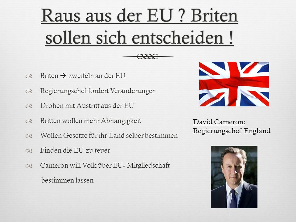 Raus aus der EU ? Briten sollen sich entscheiden ! Briten zweifeln an der EU Regierungschef fordert Veränderungen Drohen mit Austritt aus der EU Britt
