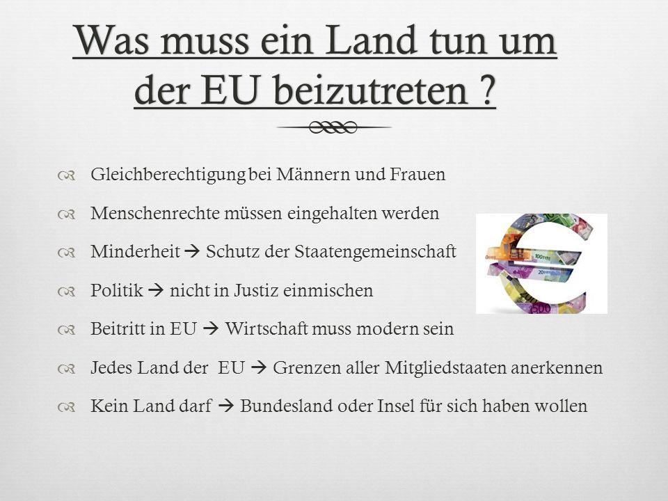 Was muss ein Land tun um der EU beizutreten ? Gleichberechtigung bei Männern und Frauen Menschenrechte müssen eingehalten werden Minderheit Schutz der