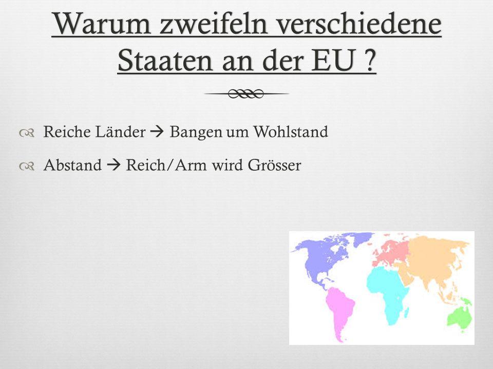 Warum zweifeln verschiedene Staaten an der EU ? Reiche Länder Bangen um Wohlstand Abstand Reich/Arm wird Grösser