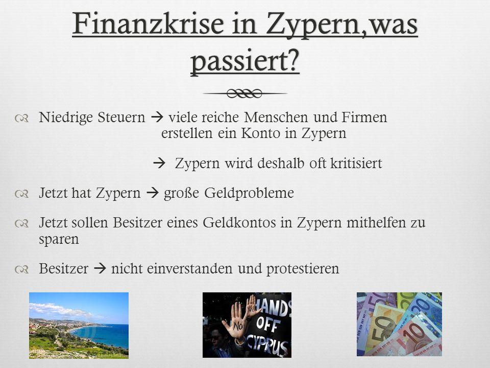 Finanzkrise in Zypern,was passiert? Niedrige Steuern viele reiche Menschen und Firmen erstellen ein Konto in Zypern Zypern wird deshalb oft kritisiert
