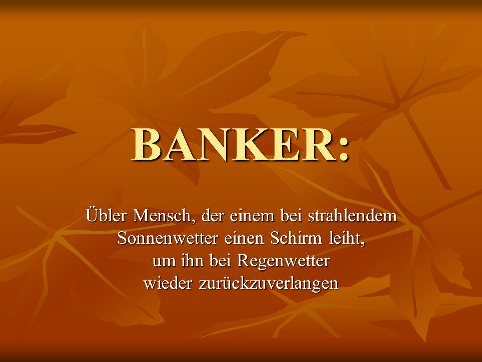 BANKER: Übler Mensch, der einem bei strahlendem Sonnenwetter einen Schirm leiht, um ihn bei Regenwetter wieder zurückzuverlangen