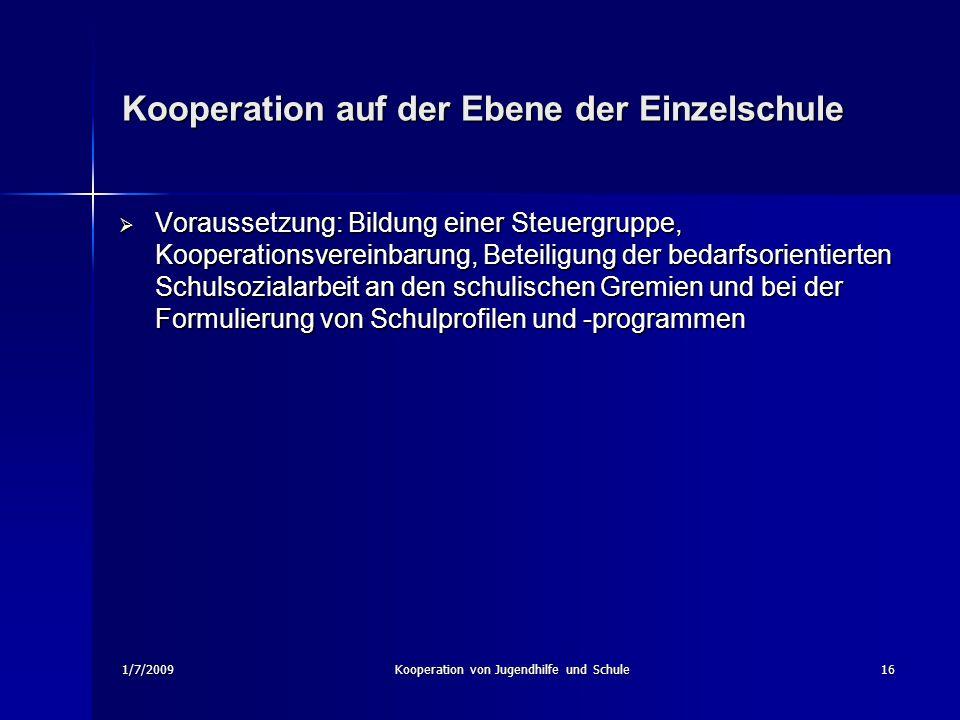 1/7/2009Kooperation von Jugendhilfe und Schule16 Kooperation auf der Ebene der Einzelschule Voraussetzung: Bildung einer Steuergruppe, Kooperationsver