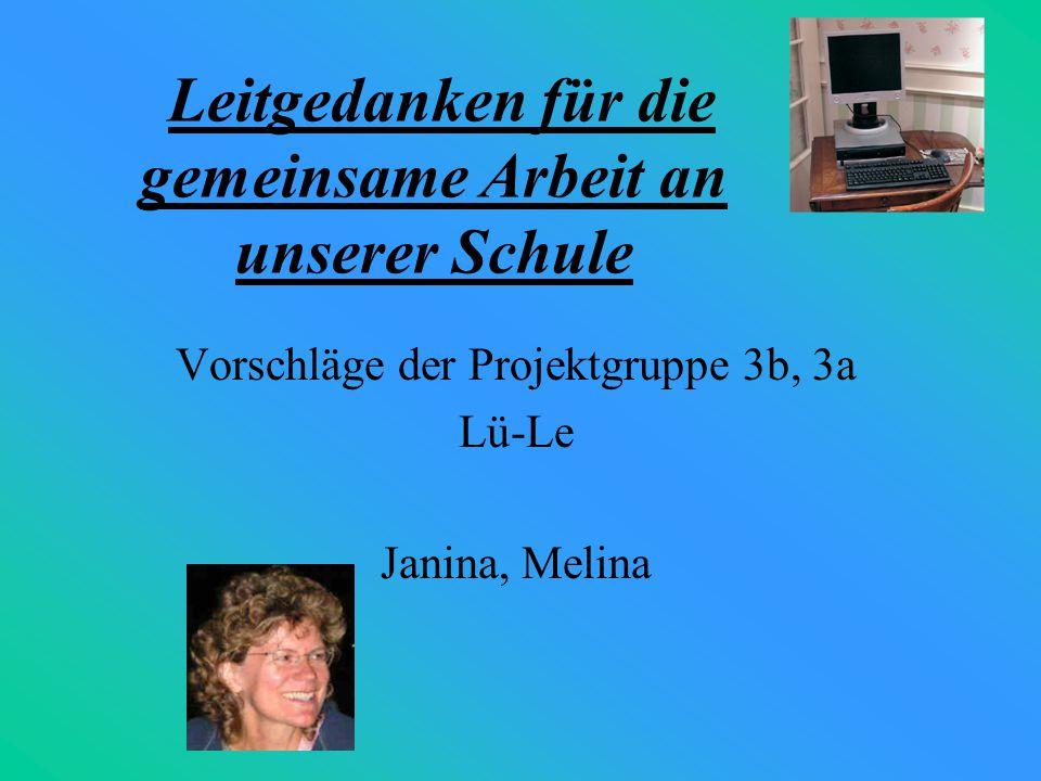Leitgedanken für die gemeinsame Arbeit an unserer Schule Vorschläge der Projektgruppe 3b, 3a Lü-Le Janina, Melina