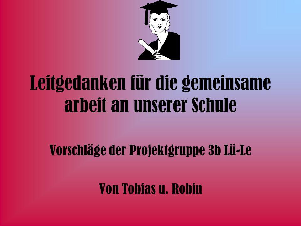 Leitgedanken für die gemeinsame arbeit an unserer Schule Vorschläge der Projektgruppe 3b Lü-Le Von Tobias u. Robin