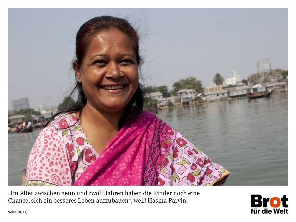 Seite 18/23 Im Alter zwischen neun und zwölf Jahren haben die Kinder noch eine Chance, sich ein besseres Leben aufzubauen, weiß Hasina Parvin.