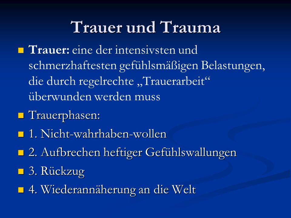 Trauer und Trauma Trauer: eine der intensivsten und schmerzhaftesten gefühlsmäßigen Belastungen, die durch regelrechte Trauerarbeit überwunden werden