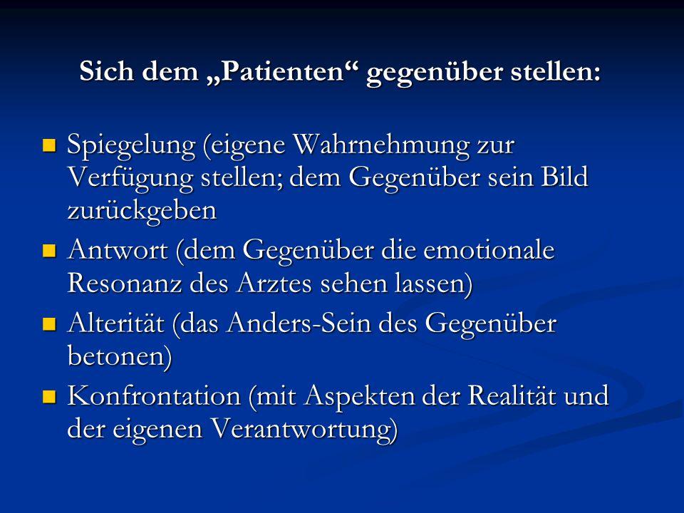 Sich dem Patienten gegenüber stellen: Sich dem Patienten gegenüber stellen: Spiegelung (eigene Wahrnehmung zur Verfügung stellen; dem Gegenüber sein B