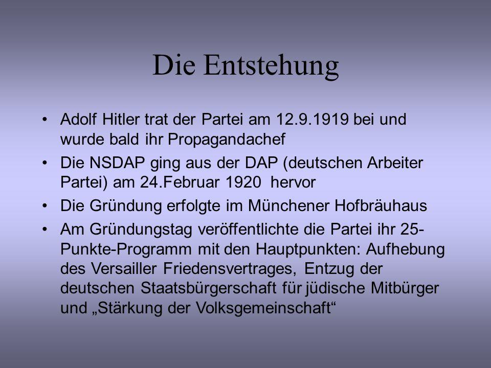 Die Entstehung Adolf Hitler trat der Partei am 12.9.1919 bei und wurde bald ihr Propagandachef Die NSDAP ging aus der DAP (deutschen Arbeiter Partei) am 24.Februar 1920 hervor Die Gründung erfolgte im Münchener Hofbräuhaus Am Gründungstag veröffentlichte die Partei ihr 25- Punkte-Programm mit den Hauptpunkten: Aufhebung des Versailler Friedensvertrages, Entzug der deutschen Staatsbürgerschaft für jüdische Mitbürger und Stärkung der Volksgemeinschaft