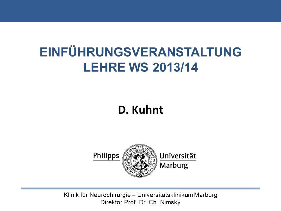 Klinik für Neurochirurgie – Universitätsklinikum Marburg Direktor Prof. Dr. Ch. Nimsky EINFÜHRUNGSVERANSTALTUNG LEHRE WS 2013/14 D. Kuhnt