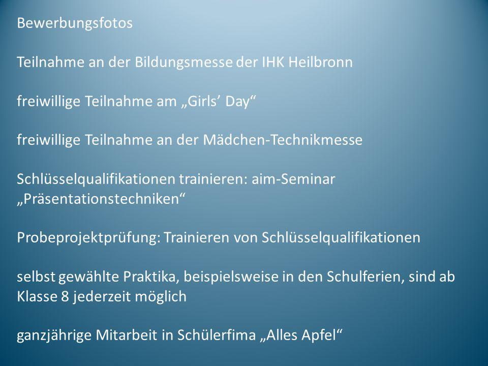 Bewerbungsfotos Teilnahme an der Bildungsmesse der IHK Heilbronn freiwillige Teilnahme am Girls Day freiwillige Teilnahme an der Mädchen-Technikmesse Schlüsselqualifikationen trainieren: aim-Seminar Präsentationstechniken Probeprojektprüfung: Trainieren von Schlüsselqualifikationen selbst gewählte Praktika, beispielsweise in den Schulferien, sind ab Klasse 8 jederzeit möglich ganzjährige Mitarbeit in Schülerfima Alles Apfel