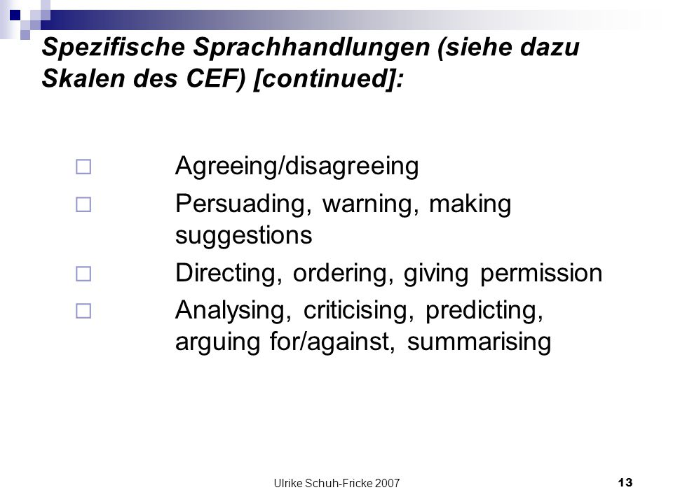 Ulrike Schuh-Fricke 200713 Spezifische Sprachhandlungen (siehe dazu Skalen des CEF) [continued]: Agreeing/disagreeing Persuading, warning, making suggestions Directing, ordering, giving permission Analysing, criticising, predicting, arguing for/against, summarising