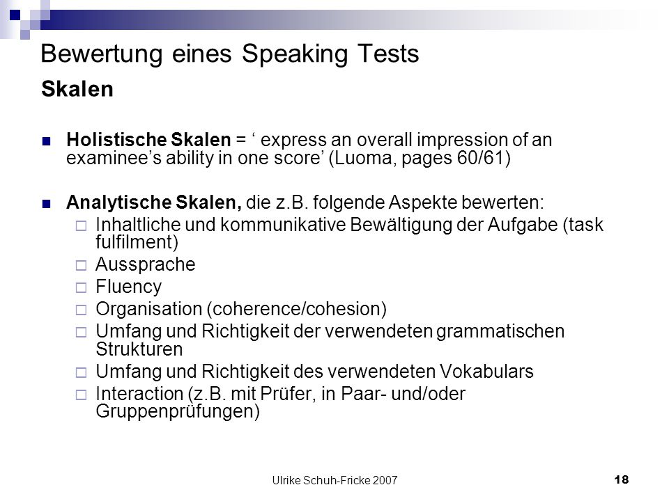 Ulrike Schuh-Fricke 200718 Bewertung eines Speaking Tests Skalen Holistische Skalen = express an overall impression of an examinees ability in one sco