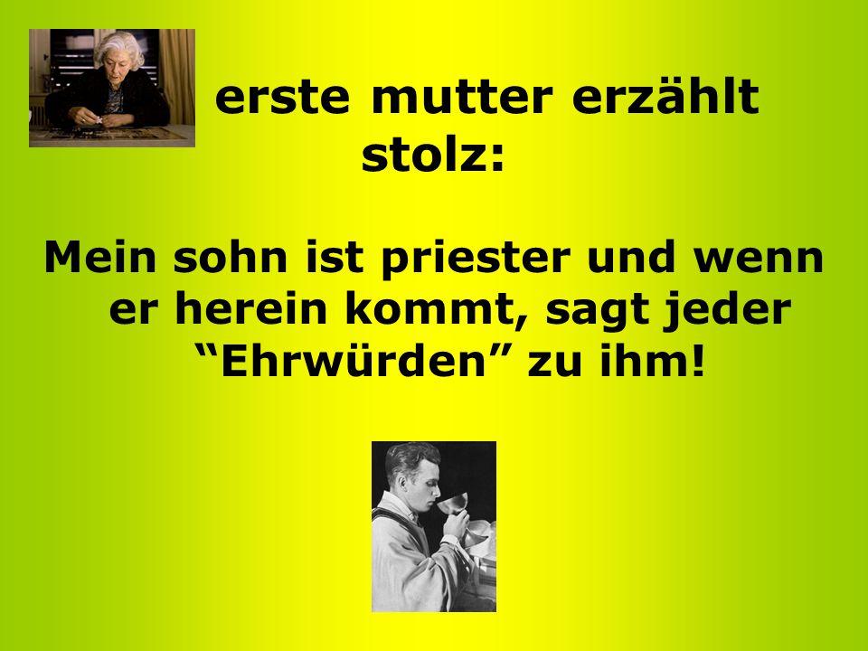 Die erste mutter erzählt stolz: Mein sohn ist priester und wenn er herein kommt, sagt jeder Ehrwürden zu ihm!