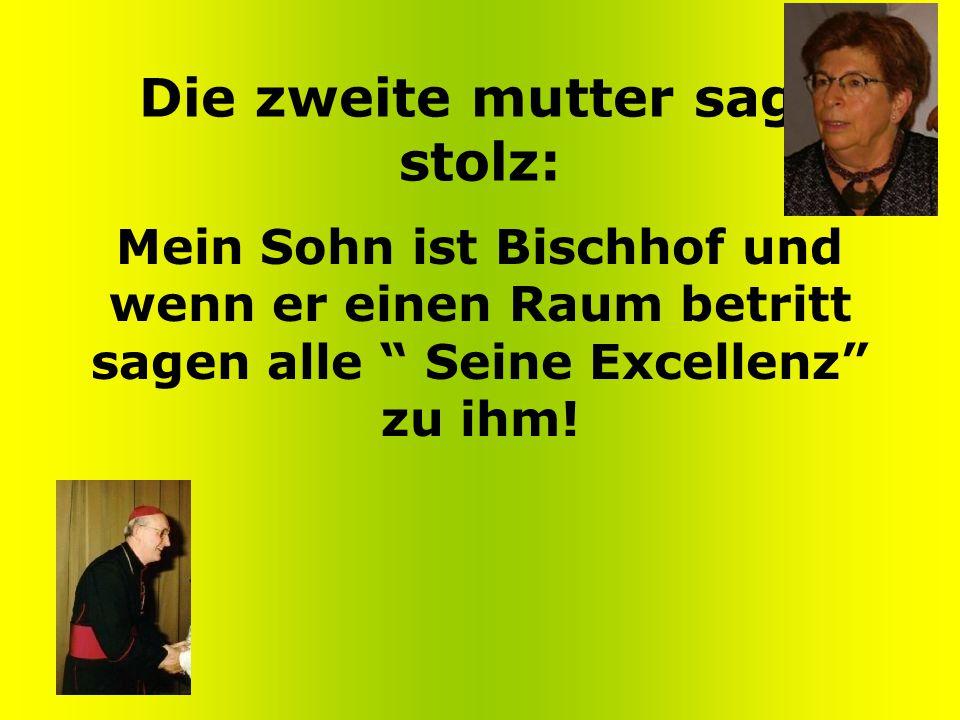 Die zweite mutter sagt stolz: Mein Sohn ist Bischhof und wenn er einen Raum betritt sagen alle Seine Excellenz zu ihm!