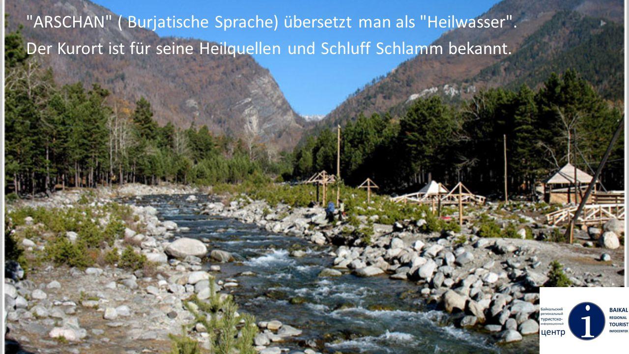 Die Lage Arschan befindet sich im Erholungsgebiet des Ortes Tunka im Tal am Fuße des Sayan Gebierges, in der reinsten Gebirgsfluss Kyngarga, und hat mehr als 12 Wasserfälle.