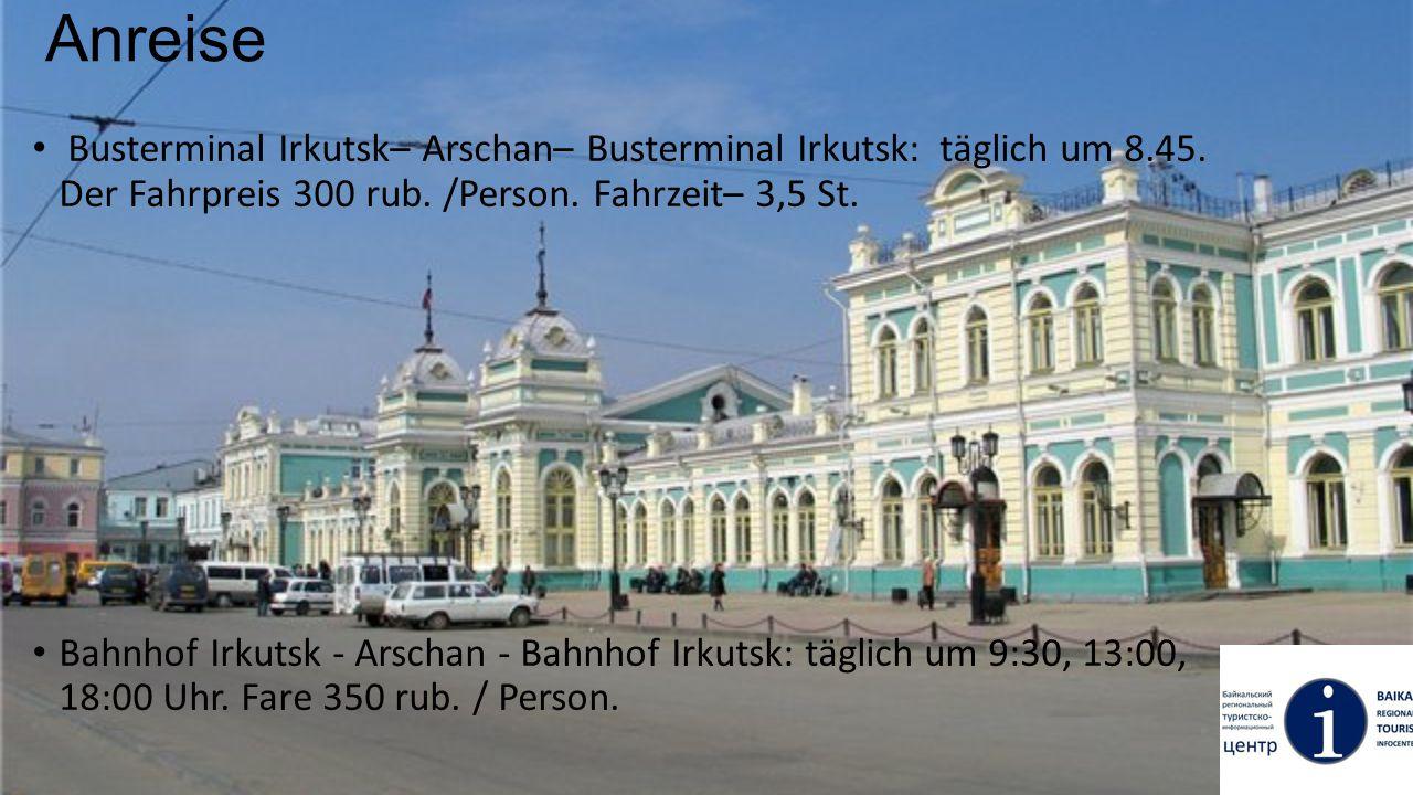 Anreise Busterminal Irkutsk– Arschan– Busterminal Irkutsk: täglich um 8.45. Der Fahrpreis 300 rub. /Person. Fahrzeit– 3,5 St. Bahnhof Irkutsk - Arscha
