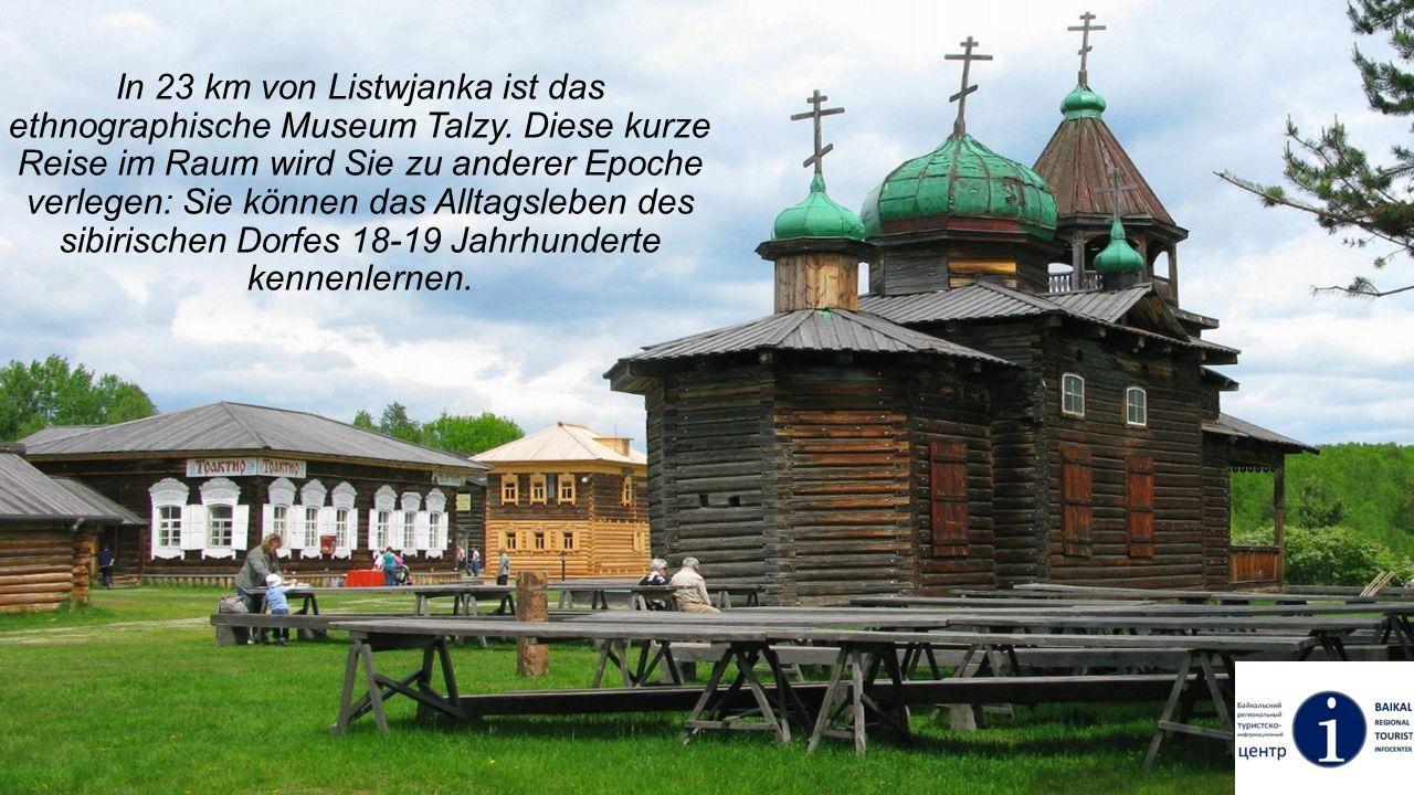 In 23 km von Listwjanka ist das ethnographische Museum Talzy. Diese kurze Reise im Raum wird Sie zu anderer Epoche verlegen: Sie können das Alltagsleb