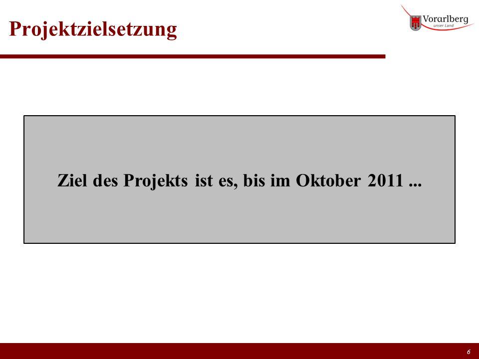 Projektzielsetzung 6 Ziel des Projekts ist es, bis im Oktober 2011...