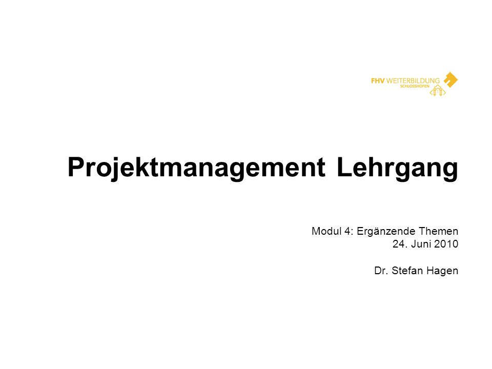 Projektmanagement Lehrgang Modul 4: Ergänzende Themen 24. Juni 2010 Dr. Stefan Hagen