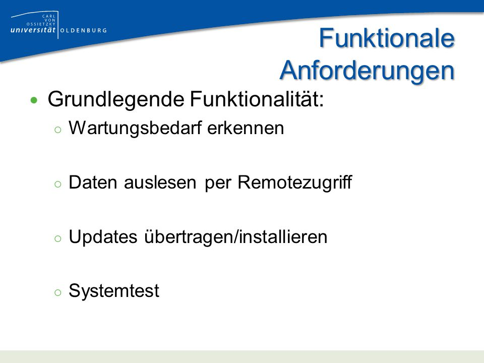 Funktionale Anforderungen Grundlegende Funktionalität: Wartungsbedarf erkennen Daten auslesen per Remotezugriff Updates übertragen/installieren Systemtest